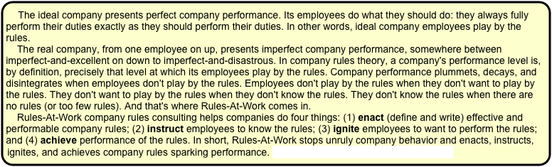 The ideal company presents perfect company performance. Its employees do what they should do: they always fully perform their duties exactly as they should perform their duties. In other words, ideal company employees play by the rules.      The real company, from one employee on up, presents imperfect company performance, somewhere between imperfect-and-excellent on down to imperfect-and-disastrous. In company rules theory, a company's performance level is, by definition, precisely that level at which its employees play by the rules. Company performance plummets, decays, and disintegrates when employees don't play by the rules. Employees don't play by the rules when they don't want to play by the rules. They don't want to play by the rules when they don't know the rules. They don't know the rules when there are no rules (or too few rules). And that's where Rules-At-Work comes in.      Rules-At-Work company rules consulting helps companies do four things: (1) enact (define and write) effective and performable company rules; (2) instruct employees to know the rules; (3) ignite employees to want to perform the rules; and (4) achieve performance of the rules. In short, Rules-At-Work stops unruly company behavior and enacts, instructs, ignites, and achieves company rules sparking performance. For a real-life case-in-point, click here.