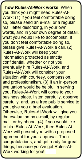 how Rules-At-Work works. When you think you might need Rules-At-Work: (1) If you feel comfortable doing so, please send an e-mail or a regular mail letter describing, in your own words, and in your own degree of detail, what you would like to accomplish. If you don't feel comfortable doing so, please give Rules-At-Work a call. (2) Rules-At-Work will keep your information protected as strictly confidential, whether or not you eventually hire Rules-At-Work, and Rules-At-Work will consider your situation with courtesy, compassion, and professionalism. (3) If an in-person evaluation would be helpful in serving you, Rules-At-Work will come to your business place, listen carefully, observe carefully, and, as a free public service to you, give you a brief evaluation. Otherwise, Rules-At-Work will give you the evaluation by e-mail, by regular mail, or by phone. (4) If you would like to hire Rules-At-Work, then Rules-At-Work will present you with a proposed agreement for your approval. Then congratulations, and get ready for great things, because you've got Rules-At-Work working for you! more