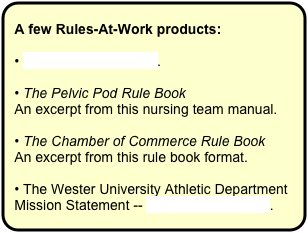 A few Rules-At-Work products:  • The Good Rules Blog.  • The Pelvic Pod Rule Book  An excerpt from this nursing team manual.   • The Chamber of Commerce Rule Book  An excerpt from this rule book format.  • The Wester University Athletic Department Mission Statement -- a synthesis of ideas.