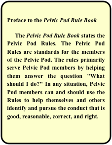 "Preface to the Pelvic Pod Rule Book       The Pelvic Pod Rule Book states the Pelvic Pod Rules. The Pelvic Pod Rules are standards for the members of the Pelvic Pod. The rules primarily serve Pelvic Pod members by helping them answer the question ""What should I do?"" In any situation, Pelvic Pod members can and should use the Rules to help themselves and others identify and pursue the conduct that is good, reasonable, correct, and right."