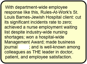 With department-wide employee response like this, Rules-At-Work's St. Louis Barnes-Jewish Hospital client: cut its significant incidents rate to zero; achieved a nurse employment waiting list despite industry-wide nursing shortages; won a hospital-wide Management Award; made business journal news; and is well-known among colleagues as THE leader in doctor, patient, and employee satisfaction.