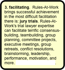 3. facilitating.  Rules-At-Work brings successful achievement in the most difficult facilitation there is: jury trials. Rules-At-Work's trial lawyer expertise can facilitate terrific consensus- building, teambuilding, group planning, committee projects, executive meetings, group retreats, conflict resolutions, brainstorming, leadership, performance, motivation, and more. More about facilitating.