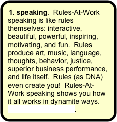 1. speaking.  Rules-At-Work speaking is like rules themselves: interactive, beautiful, powerful, inspiring, motivating, and fun.  Rules produce art, music, language, thoughts, behavior, justice, superior business performance, and life itself.  Rules (as DNA) even create you!  Rules-At-Work speaking shows you how it all works in dynamite ways. More about speaking.
