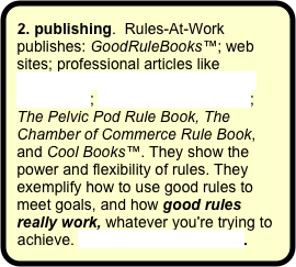 "2. publishing.  Rules-At-Work publishes: GoodRuleBooks™; web sites; professional articles like  ""We're All in the Same Business Together""; the Good Rules Blog; The Pelvic Pod Rule Book, The Chamber of Commerce Rule Book, and Cool Books™. They show the power and flexibility of rules. They exemplify how to use good rules to meet goals, and how good rules really work, whatever you're trying to achieve. More about publishing."