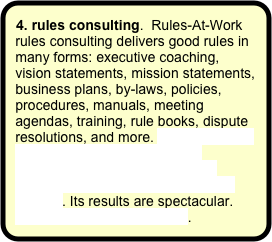 4. rules consulting.  Rules-At-Work rules consulting delivers good rules in many forms: executive coaching, vision statements, mission statements, business plans, by-laws, policies, procedures, manuals, meeting agendas, training, rule books, dispute resolutions, and more. Rules-At-Work rules consulting was carefully designed and developed to fully outperform any other management method. Its results are spectacular. More about rules consulting.