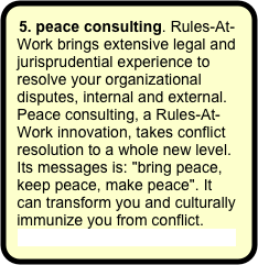 "5. peace consulting. Rules-At-Work brings extensive legal and jurisprudential experience to resolve your organizational disputes, internal and external. Peace consulting, a Rules-At-Work innovation, takes conflict resolution to a whole new level. Its messages is: ""bring peace, keep peace, make peace"". It can transform you and culturally immunize you from conflict. More about peace consulting."